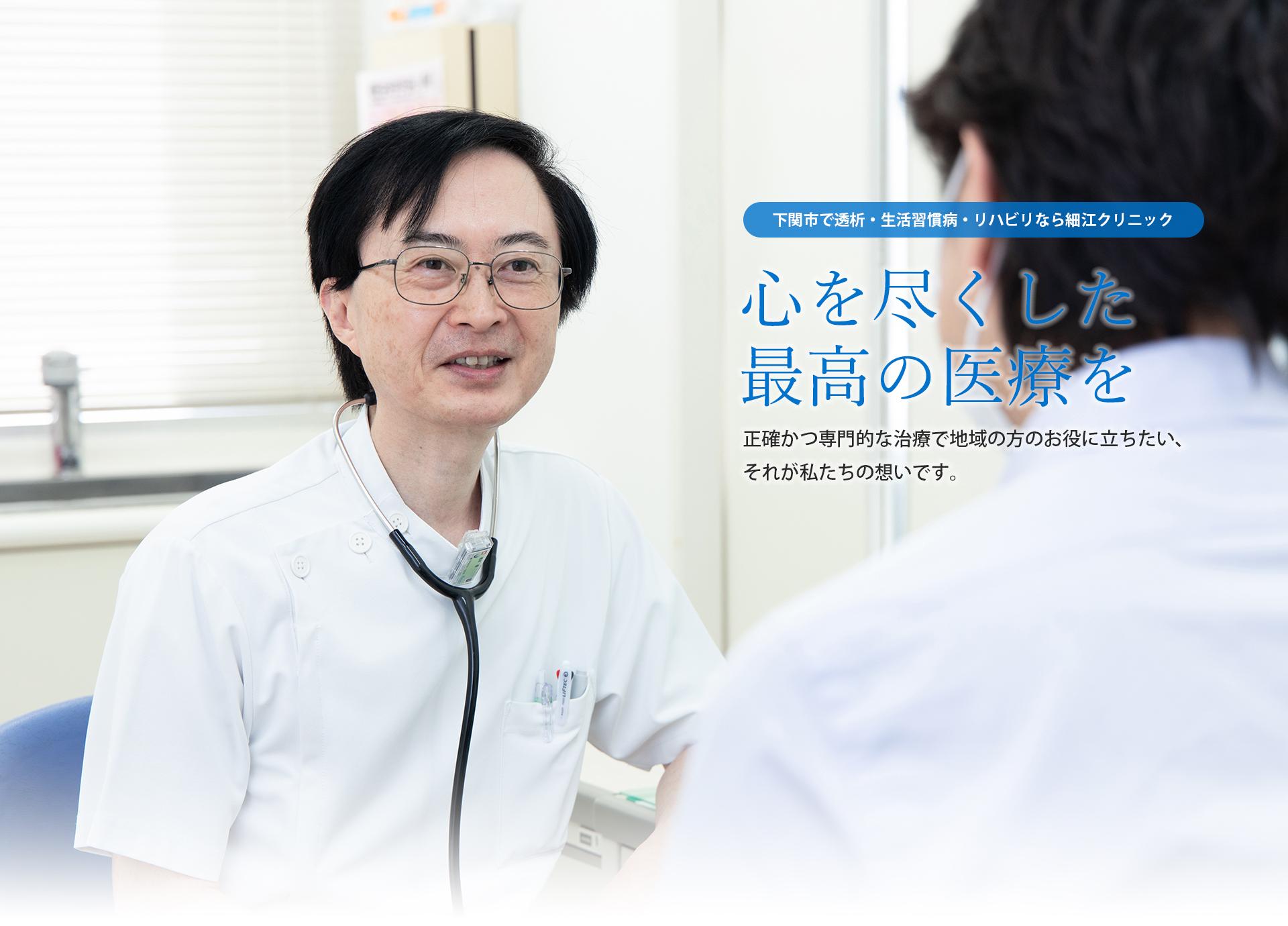 山口県下関市で人工透析・生活習慣病・リハビリなら細江クリニック 心を尽くした最高の医療を 正確かつ専門的な治療で地域の方のお役に立ちたい、それが私達の想いです。